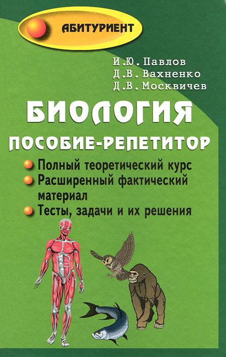 Биология. Пособие-репетитор для поступающих в вузы. И. Ю. Павлов, Д. В. Вахненко, Д. В. Москвичев