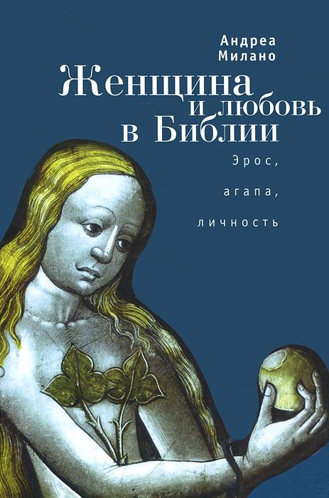 Женщина и любовь в Библии. Эрос, агапа, личность. Андреа Милано