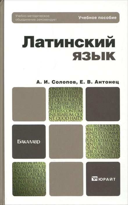 Латинский язык. А. И. Солопов, Е. В. Антонец