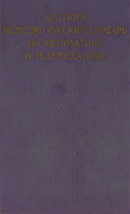 Краткий немецко-русский словарь по автоматике и телемеханике