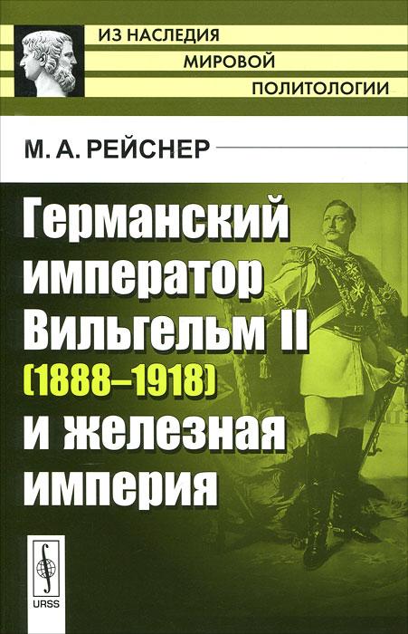 Германский император Вильгельм II (1888-1918) и железная империя ( 978-5-397-02535-5 )