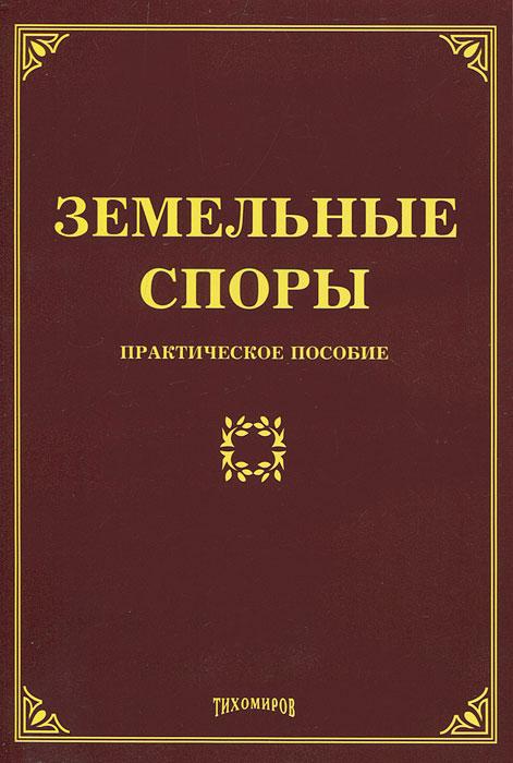 Л. В. Тихомирова, М. Ю. Тихомиров. Земельные споры. Практическое пособие
