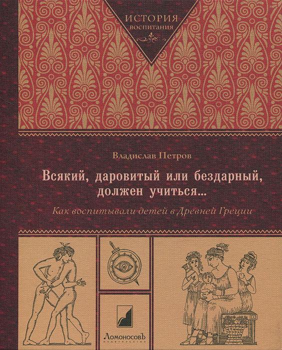 Всякий, даровитый или бездарный, должен учиться...Как воспитывали детей в Древней Греции ( 978-591-678-103-8 )