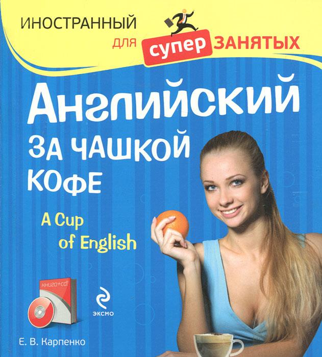 Английский за чашкой кофе / A Cup of English (+ CD-ROM). Е. В. Карпенко