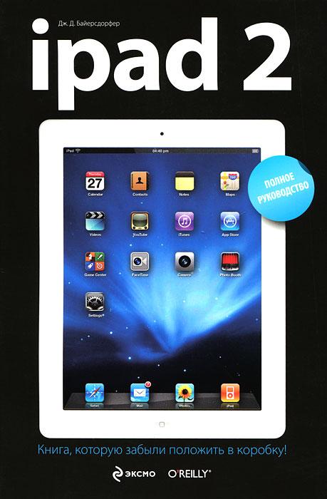 iPad 2. Полное руководство. Дж. Д. Байерсдорфер