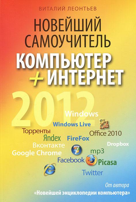 Новейший самоучитель. Компьютер + Интернет 2012. Виталий Леонтьев