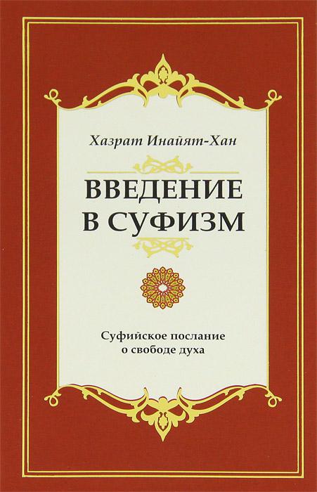 Введение в суфизм. 2-е изд. Суфийское посла ние о свободе духа.. Хазрат Инайят Хан