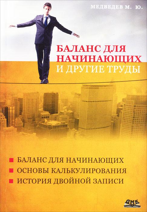 Баланс для начинающих и другие труды12296407В сборник известного в учетном сообществе М.Ю.Медведева включены его лучшие труды по методологии бухгалтерского учета. В приложении приводится полный вариант статьи, посвященной памяти скончавшегося в 2010 году Я.В.Соколова - человека, который долгие годы был знаменем российской бухгалтерии. Издание предназначено для студентов, обучающихся по экономическим специальностям, аспирантов, преподавателей, практикующих бухгалтеров.