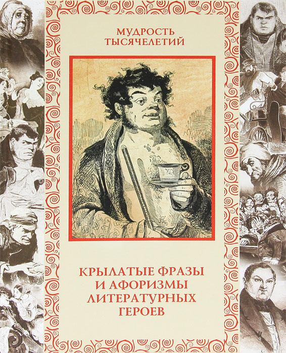 Крылатые фразы и афоризмы литературных героев. А. Ю. Кожевников, Т. Б. Линдберг