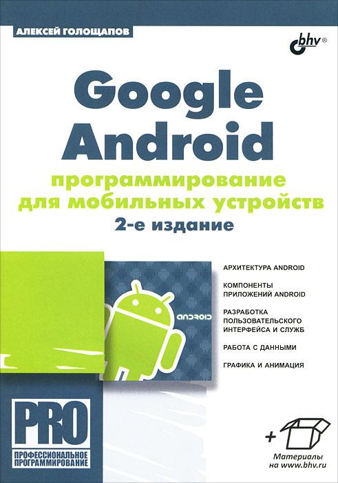 Google Android. Программирование для мобильных устройств. Алексей Голощапов