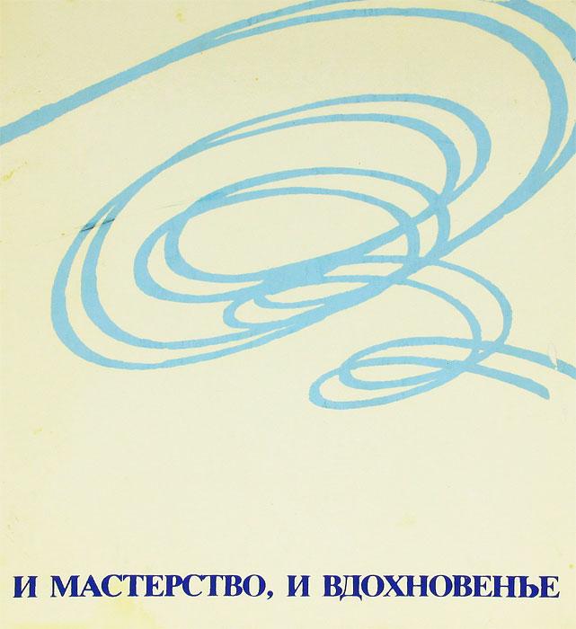 И мастерство, и вдохновенье. А. М. Чайковский