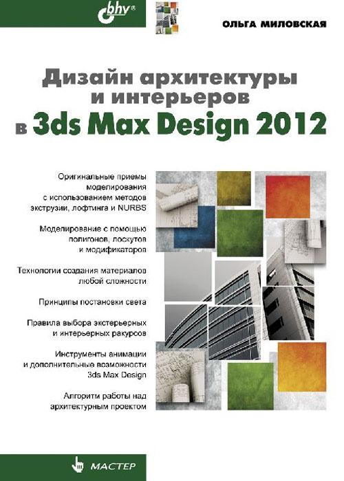 Дизайн архитектуры и интерьеров в 3ds Max Design 2012. Ольга Миловская