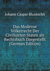Das Moderne Volkerrecht Der Civilisirten Staten als Rechtsbuch Dargestellt (German Edition)