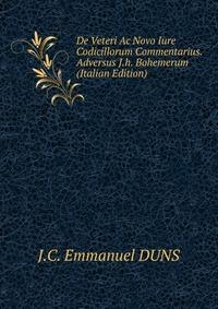 De Veteri Ac Novo Iure Codicillorum Commentarius. Adversus J.h. Bohemerum (Italian Edition)