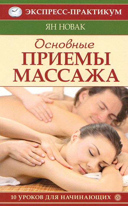 Основные приемы массажа. 10 уроков для начинающих. Ян Новак