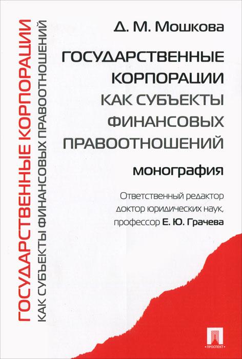 Государственные корпорации как субъекты финансовых правоотношений. Д. М. Мошкова