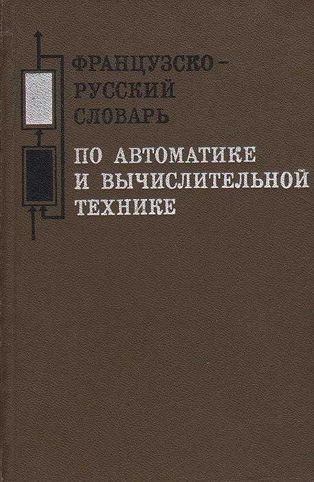 Французско-русский словарь по автоматике и вычислительной технике