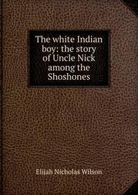 Купить The white Indian boy: the story of Uncle Nick among the Shoshones, Elijah Nicholas Wilson