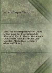 Deutsche Rechtssprichworter, Unter Mitwirkung Der Professoren J. C. Bluntschli Und K. Maurer Gesammelt Und Erklart Von Eduard Graf Und Mathias . Maximilian Ii. Hrsg. D (German Edition)