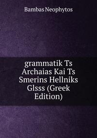 grammatik Ts Archaias Kai Ts Smerins Hellniks Glsss (Greek Edition)