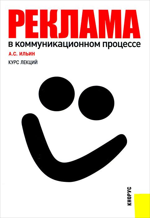 Реклама в коммуникационном процессе. А. С. Ильин