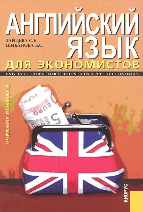 Английский язык для экономистов. ENGLISH COURSE FOR STUDENTS IN APPLIED ECONOMICS. Зайцева С.Е., Шибанова Е.С.