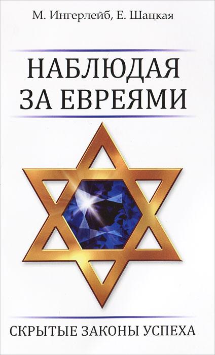 Наблюдая за евреями. Скрытые законы успеха. М. Ингерлейб, Е. Шацкая
