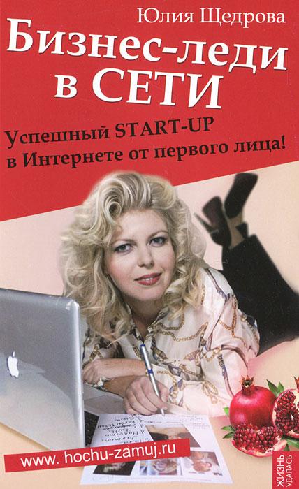 Бизнес-леди в Сети. Успешный START-UP в Интернете от первого лица! ( 978-5-222-18943-6 )