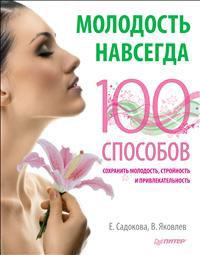 Молодость навсегда. 100 способов сохранить молодость, стройность и привлекательность. Е. Садокова, В. Яковлев