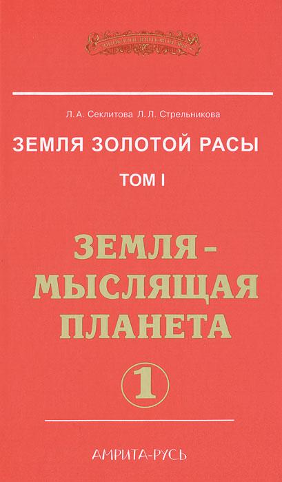 Л. Секлитова, Л. Стрельникова. Земля золотой расы. Том 1. Земля - мыслящая планета