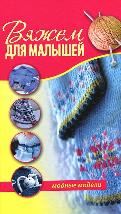 Вяжем для малышей. Модные модели ( 978-5-17-076161-6, 978-5-271-37760-0, 1-84340-392-7 )