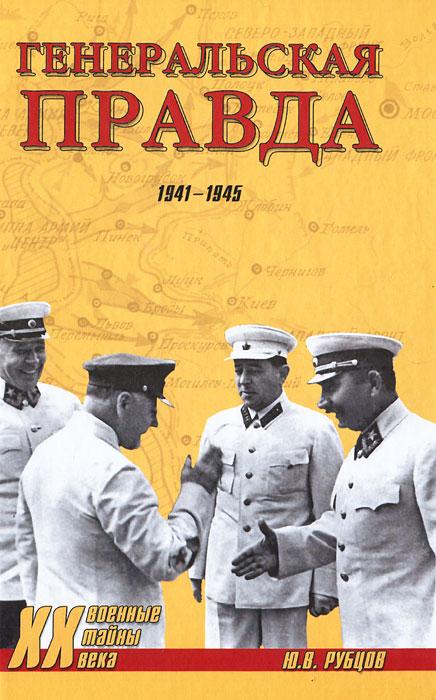 Генеральская правда. 1941-1945. Ю. В. Рубцов