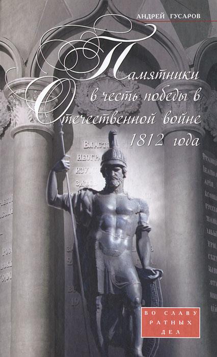 Памятники в честь победы в Отечественной войне 1812 года. Во славу ратных дел ( 978-5-227-03261-4 )
