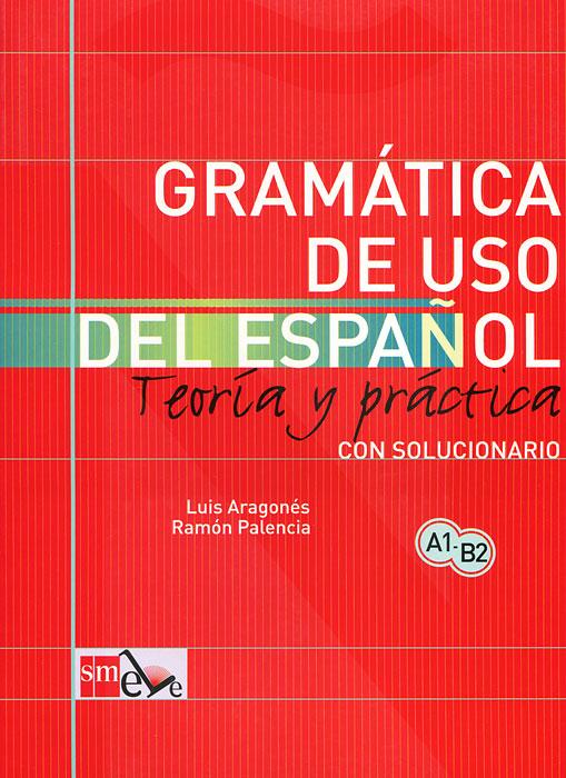 Gramatica de uso del espanol: Teoria y practica: Con solucionario. Luis Aragones, Ramon Palencia