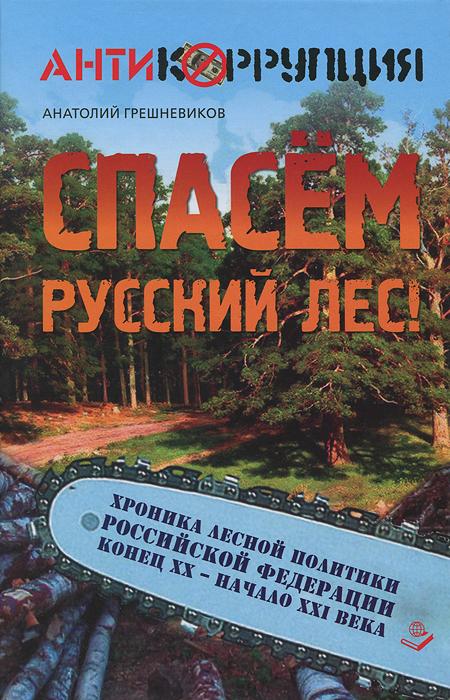 Спасем Русский лес! Хроника лесной политики Российской Федерации. Конец XX - начало XXI века