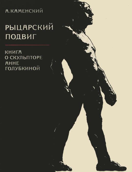 Рыцарский подвиг. Книга о скульпторе Анне Голубкиной