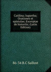 Catilina; Iugurtha; Orationes et epistulae; Excerptae de historiis; (Latin Edition)