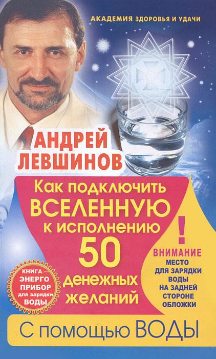 Как подключить Вселенную к исполнению 50 денежных желаний с помощью воды. Андрей Левшинов