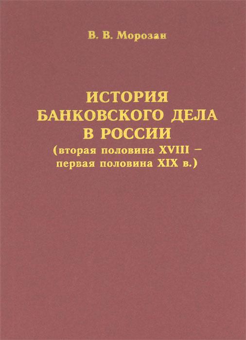 История банковского дела в России (вторая половина XVIII - первая половина XIX в.) ( 5-901805-18-6 )