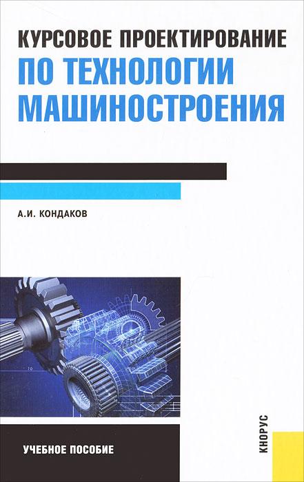 Курсовое проектирование по технологии машиностроения. А. И. Кондаков