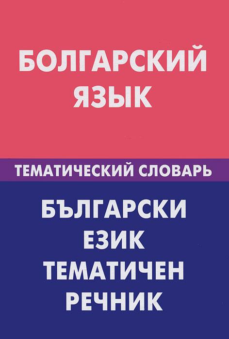 Болгарский язык. Тематический словарь. М. М. Макарцев, Т. Г. Жерновенкова