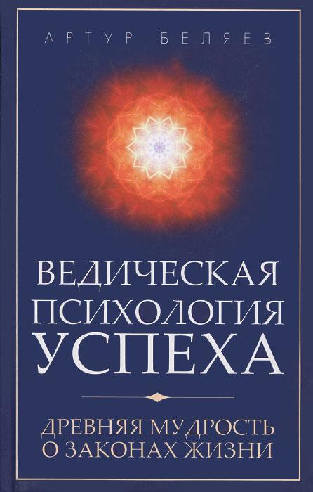 Артур Беляев. Ведическая психология успеха. Древняя мудрость о законах жизни
