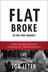 Flat Broke in the Free Market – How Globalization Fleeced Working People