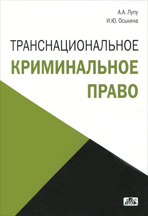 Транснациональное криминальное право. А. А. Лупу, И. Ю. Оськина
