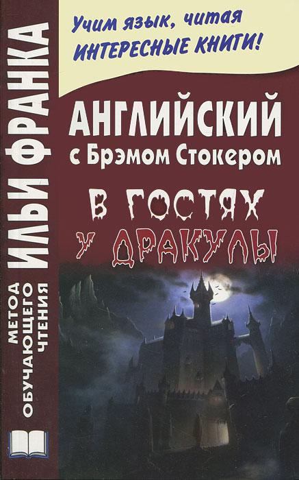 Английский с Брэмом Стокером. В гостях у Дракулы и другие таинственные истории / Bram Stoker: Dracula's Guest and Other Weird Stories
