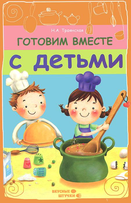 Готовим вместе с детьми ( 978-5-222-19214-6 )