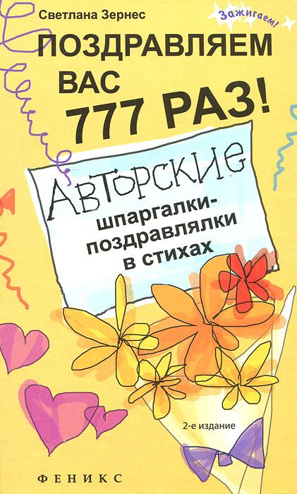 Поздравляем вас 777 раз! Авторские шпаргалки-поздравлялки в стихах. Светлана Зернес
