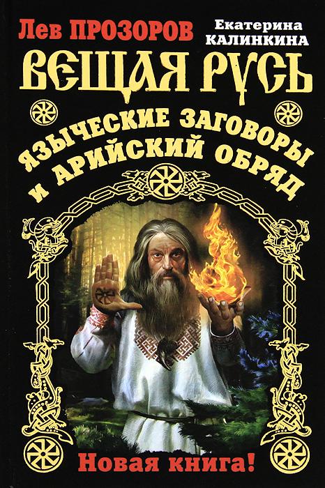 Вещая Русь. Языческие заговоры и арийский обряд. Лев Прозоров, Екатерина Калинкина