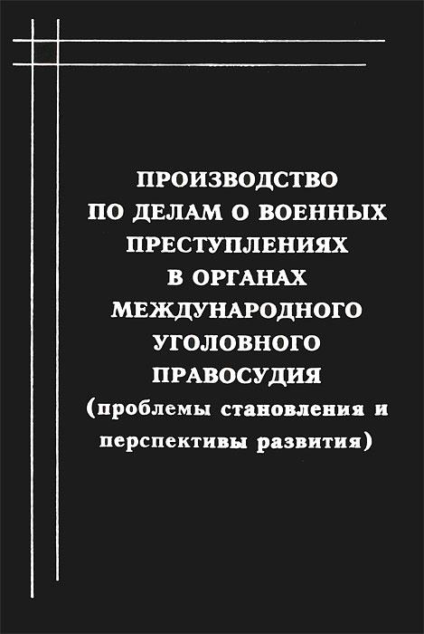 Производство по делам о военных преступлениях в органах международного уголовного правосудия (проблемы становления и перспективы развития), И. Ю. Белый