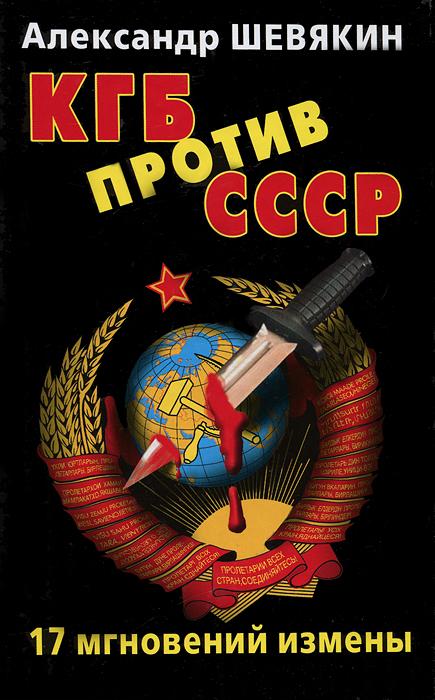 КГБ против СССР. 17 мгновений измены. Александр Шевякин